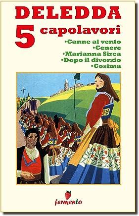 Deledda 5 capolavori: Canne al vento; Cenere; Marianna Sirca; Dopo il divorzio; Cosima (Classici della letteratura e narrativa contemporanea)