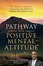 Pathway to a Positive Mental Attitude: 17 Steps to Success Conversations with World-Class Napoleon Hill Certified Leaders