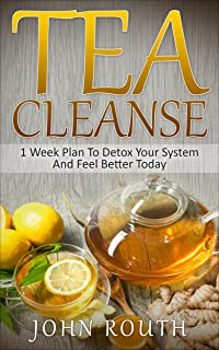 Tea Cleanse: 1 Week Plan To Detox Your System And Feel Better Today (Tea Cleanse, Detox, Tea Cleanse Diet, Weight Loss, Body Cleanse, Flat Belly Tea, Fat Loss, Green Tea, Boost Metabolism)