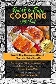 Quick & Easy Cooking with Foil : Oven, Grilling, Camping, and Campfire Meals with Quick Clean Up - Featuring over 75 Recip...