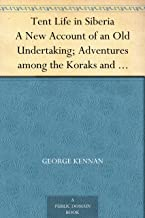 Tent Life in Siberia A New Account of an Old Undertaking; Adventures among the Koraks and Other Tribes In Kamchatka and No...