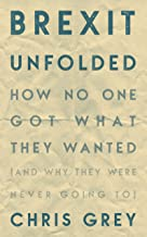 Brexit Unfolded: How no one got what they wanted (and why they were never going to) (English Edition)
