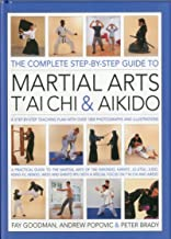 The Complete Step-by-Step Guide to Martial Arts, Tai Chi and Aikido: A Practical Guide to the Martial Arts Disciplines of Tae Kwando, Karate, ... with a Special Focus on Tai Chi and Aikido.