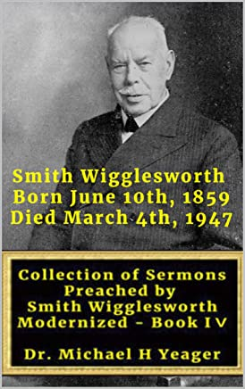 Sermons by Smith Wigglesworth: Collection of Sermons Preached by Wigglesworth modernized Book IV (English Edition)