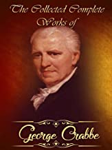 The Collected Complete Works of George Crabbe: (Huge Collection Including Inebriety and the Candidate, Miscellaneous Poems, The Borough, The Library, The Parish Register, And More)