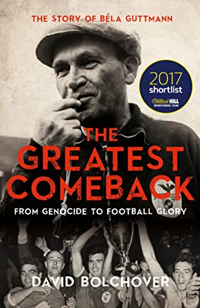 The Greatest Comeback: From Genocide to Football Glory: the Story of Bela Guttmann