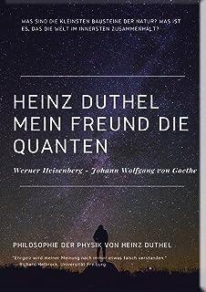 Mein Freund die Quanten: WERNER HEISENBERG - JOHANN WOLFGANG VON GOETHE (Mein Freund Heinz Duthel 123) (German Edition)