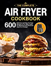 The Complete Air Fryer Cookbook: 600 Delicious and Easy Air Fryer Recipes to Fry, Bake, Roast for Beginners and Advanced Users on A Budget PDF