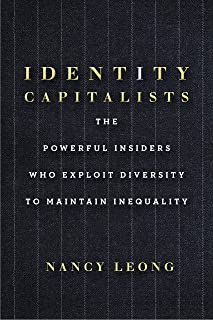Identity Capitalists: The Powerful Insiders Who Exploit Diversity to Maintain Inequality