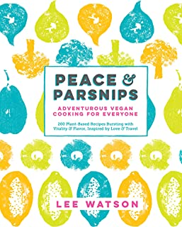 Peace & Parsnips: Adventurous Vegan Cooking for Everyone: 200 Plant-Based Recipes Bursting with Vitality & Flavor, Inspired by Love & Travel