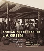 African Photographer J. A. Green: Reimagining the Indigenous and the Colonial (African Expressive Cultures)