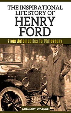 Henry Ford - The Inspirational Life Story Of Henry Ford: From Automobiles To Philosophy (Inspirational Life Stories By Gregory Watson Book 5)