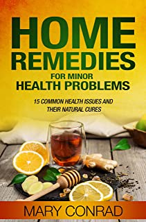 Home Remedies for Minor Health Problems: 15 Common Health Issues and their Natural Cures (Home Cures Book 1)