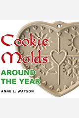 Cookie Molds Around the Year: An Almanac of Molds, Cookies, and Other Treats for Christmas, New Year's, Valentine's Day, Easter, Halloween, Thanksgiving, Other Holidays, and Every Season Kindle Edition