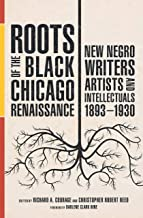 Roots of the Black Chicago Renaissance: New Negro Writers, Artists, and Intellectuals, 1893-1930 (New Black Studies)