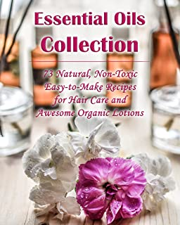 Essential Oils Collection: 73 Natural, Non-Toxic Easy-to-Make Recipes for Hair Care and Awesome Organic Lotions