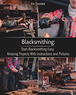 Blacksmithing: Start Blacksmithing Easy. Amazing Projects With Instructions and Pictures