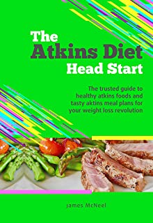 The Atkins Diet Head Start: The trusted guide to to healthy atkins foods and tasty aktins meal plans for your weight loss revolution (atkins diet, atkins ... diet book 2017, atkins for beginners)