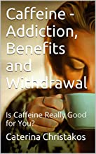 Caffeine - Addiction, Benefits and Withdrawal: Is Caffeine Really Good for You?