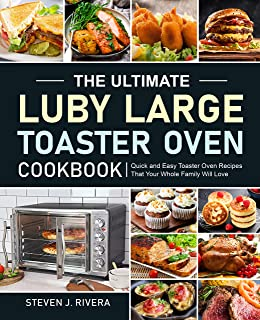 The Ultimate Luby Large Toaster Oven Cookbook: Quick and Easy Toaster Oven Recipes That Your Whole Family Will Love