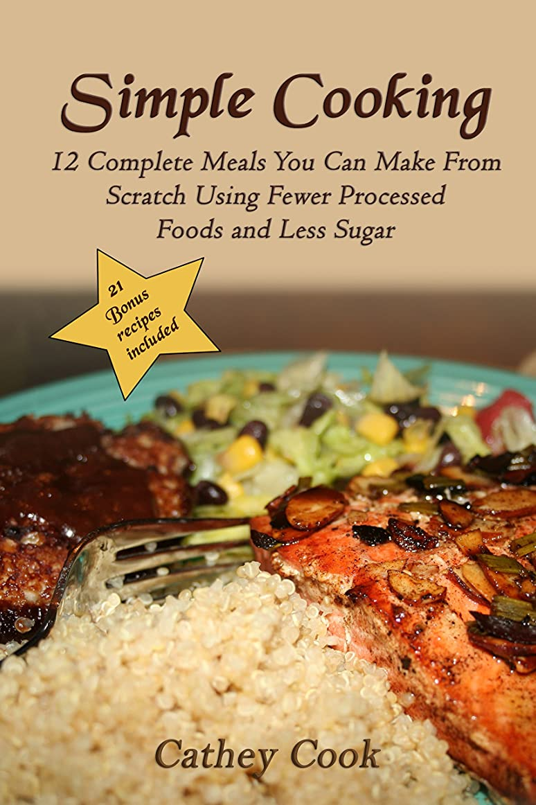Simple Cooking: 12 Complete Meals You Can Make From Scratch Using Fewer Processed Foods And Less Sugar (English Edition)
