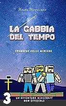 La gabbia del tempo: un'avventura Minecraft non ufficiale (Cronache delle miniere Vol. 3) (Italian Edition)