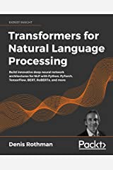 Transformers for Natural Language Processing: Build innovative deep neural network architectures for NLP with Python, PyTorch, TensorFlow, BERT, RoBERTa, and more Kindle Edition