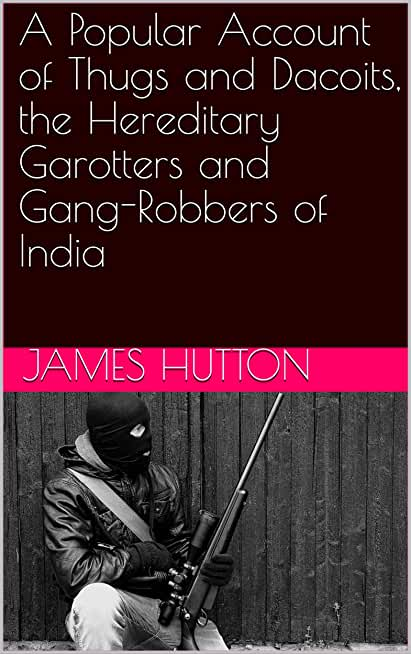 A Popular Account of Thugs and Dacoits, the Hereditary Garotters and Gang-Robbers of India (English Edition)