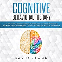 Cognitive Behavioral Therapy: A 21 Day Step by Step Guide to Overcoming Anxiety, Depression & Negative Thought Patterns - Simple Methods to Retrain Your Brain