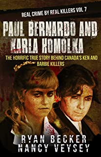 Paul Bernardo and Karla Homolka: The Horrific True Story Behind Canada's Ken and Barbie Killers (Real Crime By Real Killers Book 7)