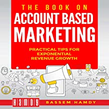 The Book on Account Based Marketing: Practical Tips for Exponential Revenue Growth