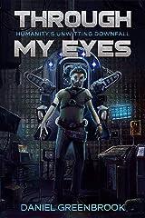 Through My Eyes: Humanity's Unwitting Downfall (A Dystopian Novella) Kindle Edition