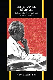 Artesana de sí misma: Gabriela Mistral, una intelectual en cuerpo y palabra (Purdue Studies in Romance Literatures nº 72) (Spanish Edition)