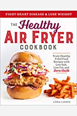 The Healthy Air Fryer Cookbook: Truly Healthy Fried Food Recipes with Low Salt, Low Fat, and Zero Guilt Kindle Edition