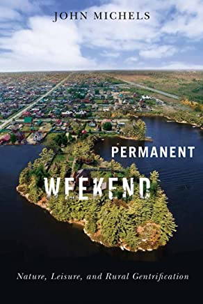 Permanent Weekend: Nature, Leisure, and Rural Gentrification (McGill-Queen's Rural, Wildland, and Resource Studies)