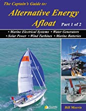 The Captain's Guide to Alternative Energy Afloat: Marine Electrical Systems, Water Generators, Solar Power, Wind Turbines & Marine Batteries (Sun, Wind, ... the Energy-Efficient Cruising Boat Book 1)