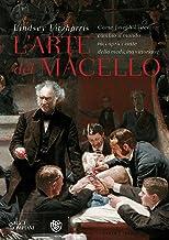 Scaricare Libri L'arte del macello: Come Joseph Lister cambiò il mondo raccapricciante della medicina vittoriana PDF