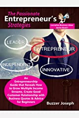 The Passionate Entrepreneur's Strategies: An Entrepreneurship Guide that Reveals How to Grow Multiple Income Streams, Create Good Customer Relationship ... Beginners (Lucrative Business Ideas Series) Kindle Edition