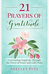 21 Prayers of Gratitude: Overcoming Negativity Through the Power of Prayer and God's Word (A Life of Gratitude Book 2) Kindle Edition