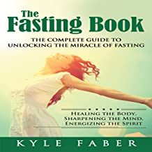 The Fasting Book: The Complete Guide to Unlocking the Miracle of Fasting: Healing the Body, Sharpening the Mind, Energizing the Spirit