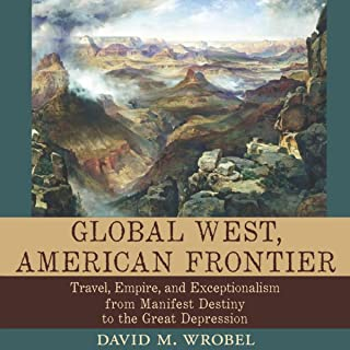 Global West, American Frontier: Travel, Empire, and Exceptionalism from Manifest Destiny to the Great Depression: Calvin P. Horn Lectures in Western History and Culture Series