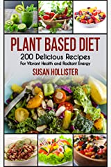 Plant Based Diet: 200 Delicious Recipes For Vibrant Health and Radiant Energy (Delicious Plant Based Diet Recipe Cookbook for Vibrant Health, Weight Loss and Energy 1) Kindle Edition