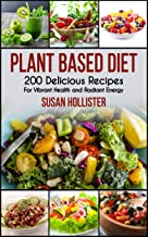 Plant Based Diet: 200 Delicious Recipes For Vibrant Health and Radiant Energy (Delicious Plant Based Diet Recipe Cookbook ...