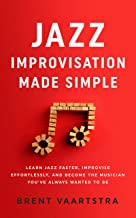 Jazz Improvisation Made Simple: Learn Jazz Faster, Improvise Effortlessly, and Become the Musician You've Always Wanted to Be