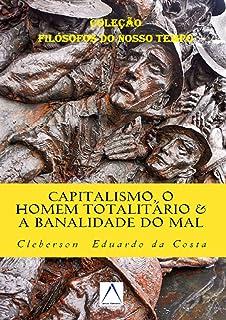 """CAPITALISMO, O HOMEM TOTALITÁRIO & A BANALIDADE DO MAL: Dialogando com Hannah Arendt (Coleção """"Filósofos do Nosso Tempo"""" L..."""