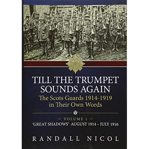 Till The Trumpet Sounds Again Volume 1: The Scots Guards 1914-19 in their own words. Volume 1: 'Great Shadows', August 1914 - July 1916 (Till the ... ... The Scots Guards 1914-19 In Their Own Words)