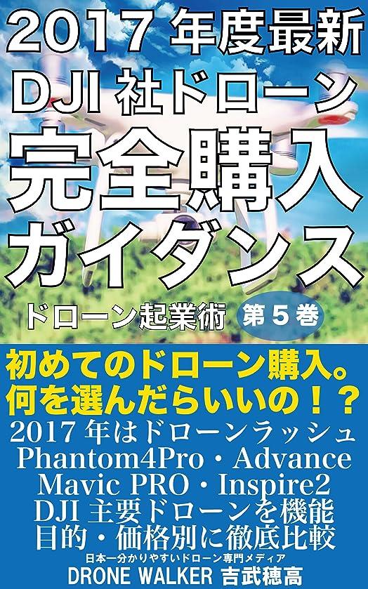 正確さ衝突コース卑しい2017年度最新DJI社ドローン完全購入ガイダンス: 初めてのドローン購入。phantom4Pro?Advance?Mavic PRO?SPARK?Inspire2を徹底解説。 ドローン起業術 (DRONE WALKER)