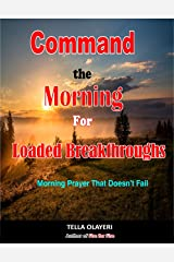 Command The Morning For Loaded Breakthroughs: Morning Prayer That Doesn't Fail Kindle Edition