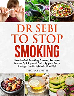 Dr Sebi to Stop Smoking: How to Quit Smoking Forever, Remove Mucus Quickly and Detoxify your Body through the Dr Sebi Alka...