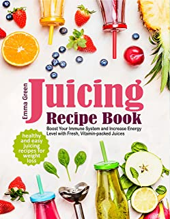 Juicing Recipe Book: Healthy and Easy Juicing Recipes for Weight Loss. Boost Your Immune System and Increase Energy Level ...